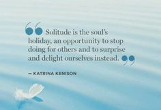 """Solitude is the soul's holiday, an opportunity to stop doing for others and to surprise and delight ourselves instead."" - Katrina Kenison"