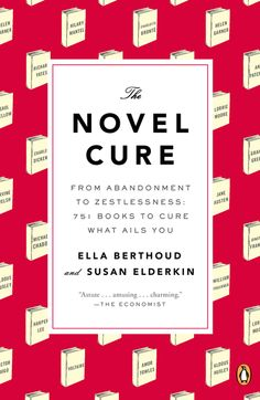 THE NOVEL CURE by Ella Berthoud and Susan Elderkin -- This book reaffirms literature's ability to distract and transport, to resonate and reassure, to change the way we see the world and our place in it.