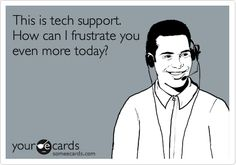 This is tech support. How can I frustrate you even more today?