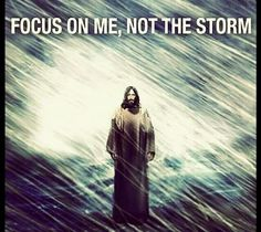 """Focus on Me, not the storm..."""