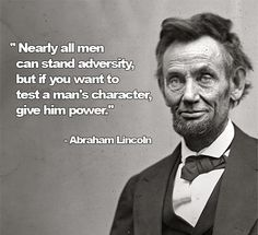 """Nearly all men can stand adversity, but if you want to test a man's character, give him power."" - Abraham Lincoln"