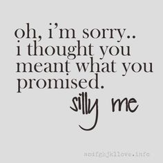 broken promises. broken hearts. silly me...