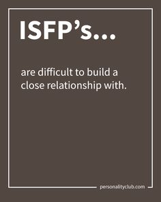 ISFP's are difficult to build a close relationship with.
