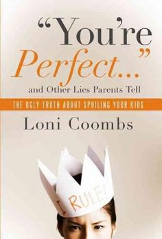 You're Perfect... and Other Lies Parents Tell: The Ugly Truth About Spoiling Your Kids