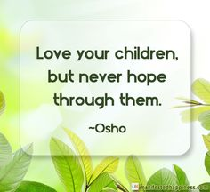 Love your children, but never hope through them. ~Osho #parenting #love