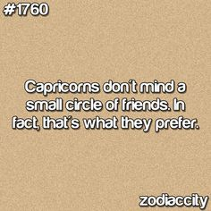 Capricorns don't mind a small circle of friends. In fact, that's what they prefer.