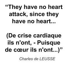 """""""They have no heart attack, since they have no heart... (De crise cardiaque ils n'ont, - Puisque de cœur ils n'ont...)"""" - Charles de LEUSSE"""