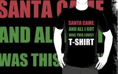SANTA CAME AND ALL I GOT WAS THIS LOUSY T-SHIRT by Divertions