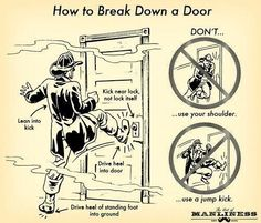 How to break down a door.  I've seen enough TV to know that EVERYONE will do this someday.  =P