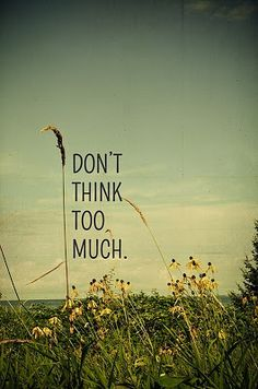 don't think too much... have to remember this.