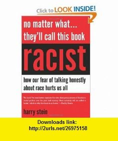 No Matter What...Theyll Call This Book Racist How our Fear of Talking Honestly About Race Hurts Us All (9781594036002) Harry Stein , ISBN-10: 1594036004  , ISBN-13: 978-1594036002 ,  , tutorials , pdf , ebook , torrent , downloads , rapidshare , filesonic , hotfile , megaupload , fileserve