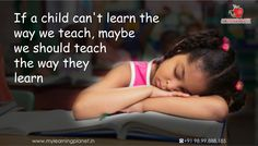 If a #child can't #learn the way we teach, maybe we should #teach the way they learn. Come back for more #EducationQoute. Visit www.mylearningplanet.in or call 9899888185