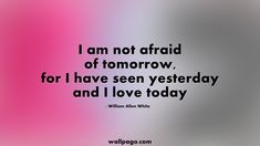 5. 20 Nice Random Quotes That Will Teach You Valuable Life Lessons - I am not afraid of tomorrow, for I have seen yesterday and I love today – William Allen White