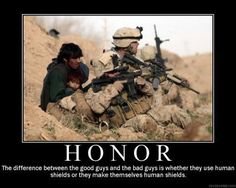 HONOR (n): Is the difference between the good guys and the bad guys is whether they use human shields or they make themselves human shields.