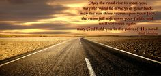 May the road rise to meet you,  may the wind be always at your back,  may the sun shine warm upon your face,  the rains fall soft upon your fields, and,  until we meet again,  may God hold you in the palm of His hand.  -Irish blessing