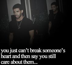 lost my heart drake quotes | You just can't break someone's heart and then say you still care ... true
