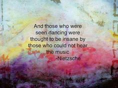 """""""And those who were seen dancing were thought to be insane by those who could not hear the music!"""" —Nietzsche  AND the QUESTION IS: HOW COME YOU DIDN'T HEAR the MUSIC? It's BECAUSE, ONLY the INSANE CAN FEEL the BEAT, CAN HEAR it, CAN UNDERSTAND the MUSIC WHILE the OUTSANE CANNOT! ...♥bingT✿ܓ"""