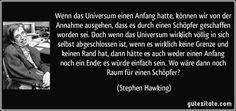 Wenn das Universum einen Anfang hatte, können wir von der Annahme ausgehen, dass es durch einen Schöpfer geschaffen worden sei. Doch wenn das Universum wirklich völlig in sich selbst abgeschlossen ist, wenn es wirklich keine Grenze und keinen Rand hat, dann hätte es auch weder einen Anfang noch ein Ende; es würde einfach sein. Wo wäre dann noch Raum für einen Schöpfer? (Stephen Hawking)