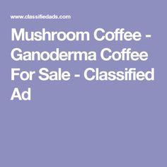 Mushroom Coffee - Ganoderma Coffee For Sale - Classified Ad