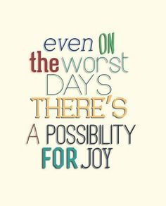 Even on the worst days, there´s a possibility of joy