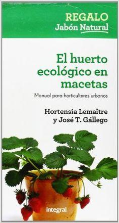 El Huerto ecológico en macetas : manual completo para horticultores urbanos / Hortensia Lemaître, José T. Gállego