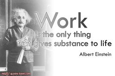 Work-is-the-only-thing-that-gives-substance-to-life.Albert-Einstein