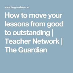 How to move your lessons from good to outstanding | Teacher Network | The Guardian