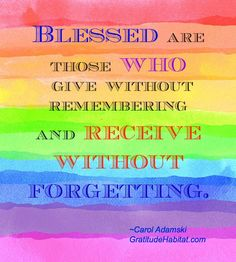 Blessed are those who give without remembering and receive without forgetting!