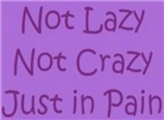 Not lazy - Not crazy - Just in pain. This is how I often feel with Rheumatoid arthritis, Fibromyalgia,Psoriatic arthritis,and unbearable Fibromyalgia Pain, Chronic Migraines, Rheumatoid Arthritis, Chronic Illness, Chronic Pain, Interstitial Cystitis, Autoimmune Disease, Kidney Disease, Crps
