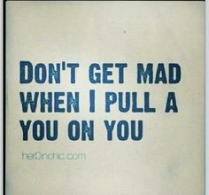 Don't get mad when I pull a you on you!!