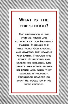 What is the priesthood?  Link to LDS.ORG: What is the priesthood?  The priesthood is the eternal power and authority of our Heavenly Father. Through the priesthood, God created and governs the heavens and earth. Through this power He redeems and exalts His children. God grants this power to…Read More