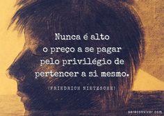 Nunca é alto o preço a se pagar pelo privilégio de pertencer a si mesmo. (Friedrich Nietzsche)