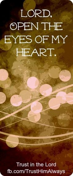 Lord, open the eyes of my heart.