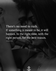 There's no need to rush. If something is meant to be, it will happen. In the right time, with the right person, for the best reason.