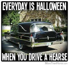Everyday is Halloween When You Drive a Hearse!