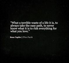 What a terrible waste of a life it is, to always take the easy path, to never know what it is to risk everything for what you love. –Beau Taplin
