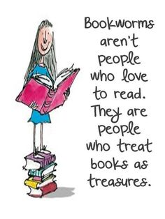 Book worms aren't people who like to read. They are people who treat books as treasures.