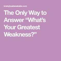 "The Only Way to Answer ""What's Your Greatest Weakness?"""