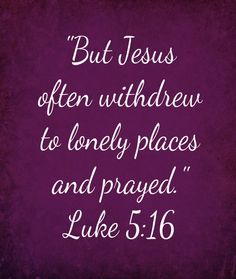 Luke 5:16 ~ But Jesus often withdrew to lonely places and prayed...