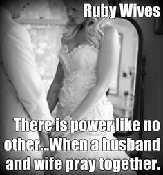 Ruby Wives  There is power like no other...When a husband and wife pray together. (courtesy of @Pinstamatic http://pinstamatic.com)