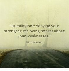 """""""Humility isn't denying your strengths; it's being honest about your weaknesses."""" ~ Rick Warren"""