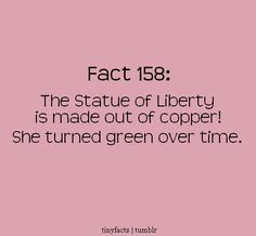 The Statue of Liberty is made out of copper! She turned green over time.