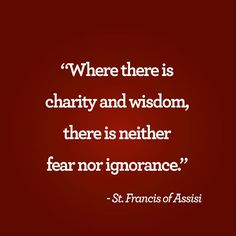 """""""Where there is charity and wisdom, there is neither fear nor ignorance."""" —St. Francis of Assisi"""