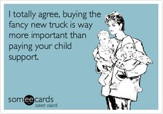 I totally agree, buying the fancy new truck is way more important than paying your child support.
