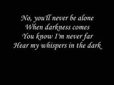 No, you'll never be alone  When the darkness comes  You know I'm never far  Hear my whispers in the dark