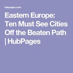 Eastern Europe: Ten Must See Cities Off the Beaten Path | HubPages