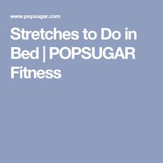 Stretches to Do in Bed   POPSUGAR Fitness