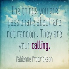 The things you are passionate about are not random. They are your calling.