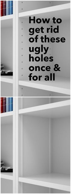 How to get rid of holes in bookcases with adjustable shelves.