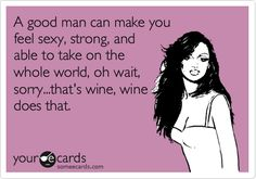 A good man can make you feel sexy, strong, and able to take on the whole world, oh wait, sorry...that's wine, wine does that.